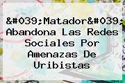'<b>Matador</b>' Abandona Las Redes Sociales Por Amenazas De Uribistas