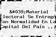 'Material Electoral Se Entregó Con Normalidad En La Capital Del País ...