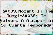 &#039;<b>Mozart</b> In The Jungle&#039; Te Volverá A Atrapar En Su Cuarta Temporada