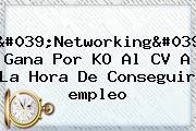 &#039;Networking&#039; Gana Por KO Al CV A La Hora De Conseguir <b>empleo</b>
