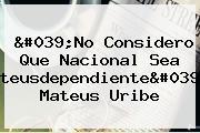 'No Considero Que <b>Nacional</b> Sea 'Mateusdependiente'': Mateus Uribe