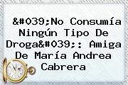 &#039;No Consumía Ningún Tipo De Droga&#039;: Amiga De María <b>Andrea Cabrera</b>