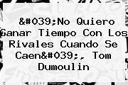 'No Quiero Ganar Tiempo Con Los Rivales Cuando Se Caen', <b>Tom Dumoulin</b>