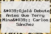&#039;Ojalá Debute Antes Que Yerry Mina&#039;: <b>Carlos Sánchez</b>