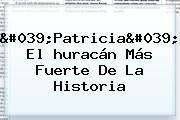&#039;Patricia&#039;, El <b>huracán Más Fuerte De La Historia</b>