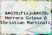 &#039;Piojo&#039; Herrera Golpea A Christian <b>Martinoli</b>