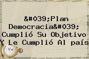 &#039;Plan Democracia&#039; Cumplió Su Objetivo Y Le Cumplió Al <b>país</b>