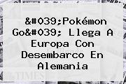 &#039;<b>Pokémon Go</b>&#039; Llega A Europa Con Desembarco En Alemania