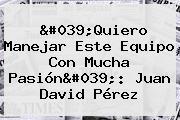 &#039;Quiero Manejar Este Equipo Con Mucha Pasión&#039;: <b>Juan David Pérez</b>
