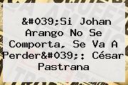 'Si Johan Arango No Se Comporta, Se Va A Perder': César Pastrana