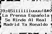 &#039;¡Siiiiiiiuuuu!&#039;: La Prensa Española Se Rinde Al <b>Real Madrid</b> Ya Ronaldo