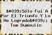 'Sólo Fui A Por El Triunfo Y Lo He Logrado': <b>Tom Dumoulin</b>