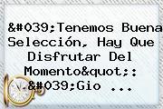 """'Tenemos Buena Selección, Hay Que Disfrutar Del Momento"""": '<b>Gio</b> ..."""