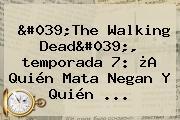 &#039;<b>The Walking Dead</b>&#039;, <b>temporada 7</b>: ¿A Quién Mata Negan Y Quién ...