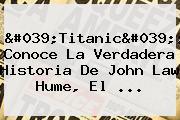 &#039;<b>Titanic</b>&#039;: Conoce La Verdadera Historia De John Law Hume, El ...
