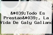 &#039;Todo Es Prestao&#039;, La Vida De <b>Galy Galiano</b>