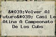 &#039;Volver Al Futuro&#039; Casi Le Atina A Campeonato De Los <b>Cubs</b>