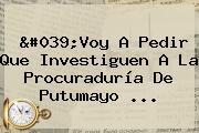 &#039;Voy A Pedir Que Investiguen A La <b>Procuraduría</b> De Putumayo <b>...</b>