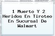 1 Muerto Y 2 Heridos En Tiroteo En Sucursal De <b>Walmart</b>