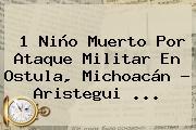 1 Niño Muerto Por Ataque Militar En <b>Ostula</b>, Michoacán - Aristegui <b>...</b>