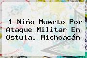 1 Niño Muerto Por Ataque Militar En <b>Ostula</b>, Michoacán