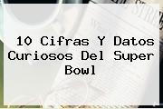 10 Cifras Y Datos Curiosos Del <b>Super Bowl</b>