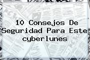 10 Consejos De Seguridad Para Este <b>cyberlunes</b>