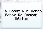 10 Cosas Que Debes Saber De <b>Amazon México</b>
