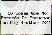 10 Cosas Que No Pararás De Escuchar Con <b>Big Brother 2015</b>