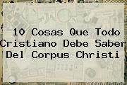 10 Cosas Que Todo Cristiano Debe Saber Del <b>Corpus Christi</b>