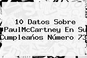 10 Datos Sobre #<b>PaulMcCartney</b> En Su Cumpleaños Número 73