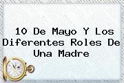 <b>10 De Mayo</b> Y Los Diferentes Roles De Una <b>Madre</b>