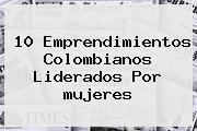 10 Emprendimientos Colombianos Liderados Por <b>mujeres</b>