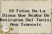 10 Fotos De La Diosa Que Acaba De Retirarse Del Tenis: <b>Ana Ivanovic</b>