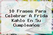 10 Frases Para Celebrar A <b>Frida Kahlo</b> En Su Cumpleaños