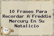 10 Frases Para Recordar A <b>Freddie Mercury</b> En Su Natalicio