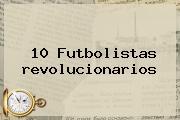 10 Futbolistas <b>revolucionarios</b>