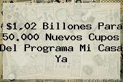 $1,02 Billones Para 50.000 Nuevos Cupos Del Programa <b>Mi Casa Ya</b>