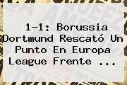 1-1: Borussia Dortmund Rescató Un Punto En <b>Europa League</b> Frente <b>...</b>