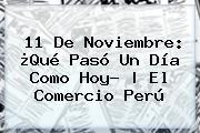 <b>11 De Noviembre</b>: ¿Qué Pasó Un Día Como Hoy? | El Comercio Perú