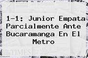1-1: <b>Junior</b> Empata Parcialmente Ante Bucaramanga En El Metro