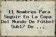 11 Nombres Para Seguir En La Copa Del Mundo De Fútbol <b>Sub17</b> De <b>...</b>