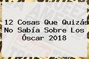 12 Cosas Que Quizás No Sabía Sobre Los <b>Óscar 2018</b>
