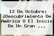 <b>12 De Octubre</b>: ¿Descubrimiento De América O El Inicio De Un Gran ...