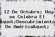 <b>12 De Octubre</b>: Hoy <b>se Celebra</b> El &quot;Descubrimiento De América&quot;