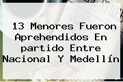 13 Menores Fueron Aprehendidos En <b>partido</b> Entre <b>Nacional</b> Y <b>Medellín</b>