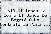 $13 Millones Le Cobra El <b>Banco De Bogotá</b> A La Contraloría Para <b>...</b>