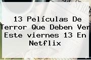 13 Películas De Terror Que Deben Ver Este <b>viernes 13</b> En Netflix