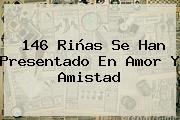 146 Riñas Se Han Presentado En Amor Y <b>Amistad</b>