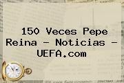 150 Veces Pepe Reina - Noticias - <b>UEFA</b>.com